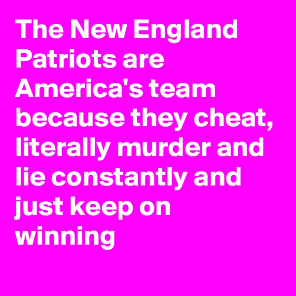 The New England Patriots are America's team because they cheat, literally murder and lie constantly and just keep on winning