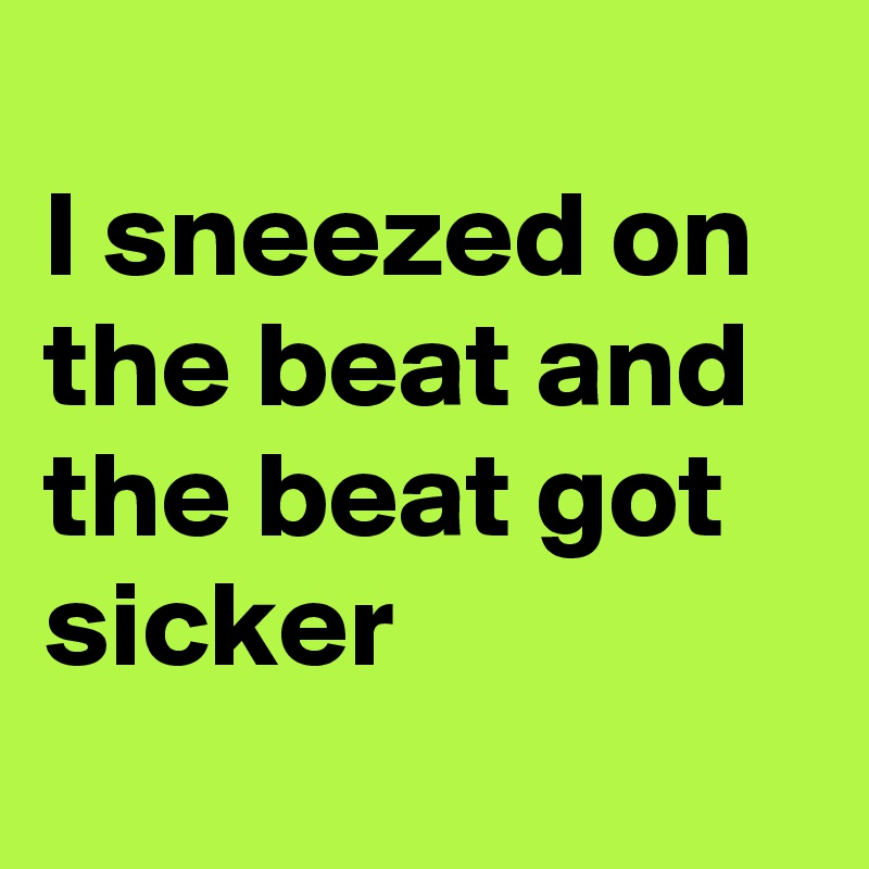 I sneezed on the beat and the beat got sicker