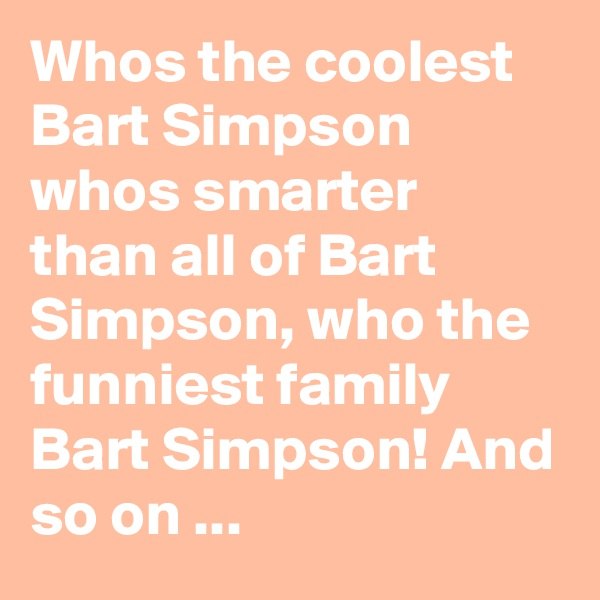 Whos the coolest Bart Simpson whos smarter than all of Bart Simpson, who the funniest family Bart Simpson! And so on ...