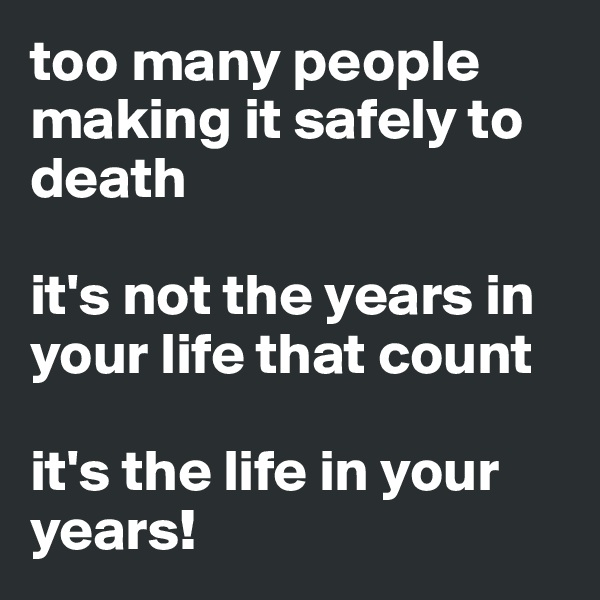 too many people making it safely to death  it's not the years in your life that count  it's the life in your years!