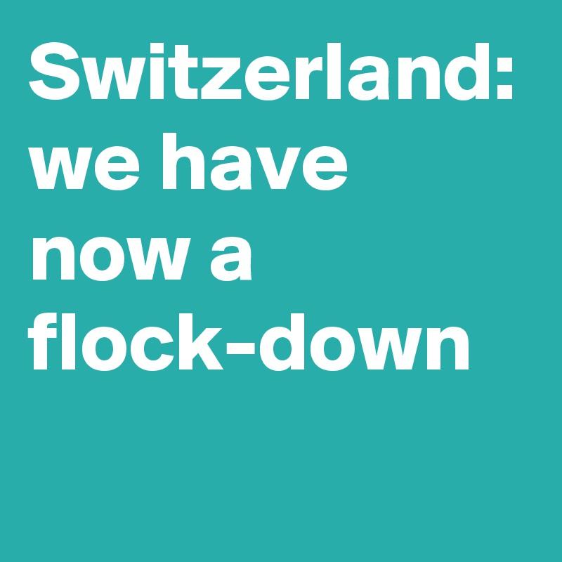Switzerland: we have now a flock-down
