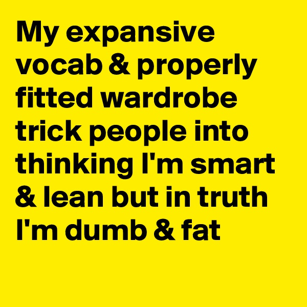 My expansive vocab & properly fitted wardrobe trick people into thinking I'm smart & lean but in truth I'm dumb & fat