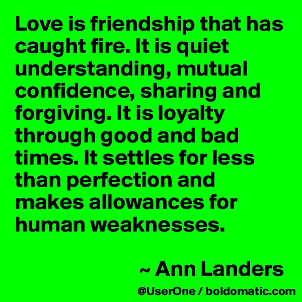Love is friendship that has caught fire. It is quiet understanding, mutual confidence, sharing and forgiving. It is loyalty through good and bad times. It settles for less than perfection and makes allowances for human weaknesses.                              ~ Ann Landers