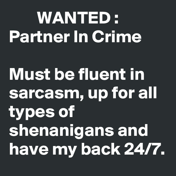 WANTED :  Partner In Crime  Must be fluent in sarcasm, up for all types of shenanigans and have my back 24/7.
