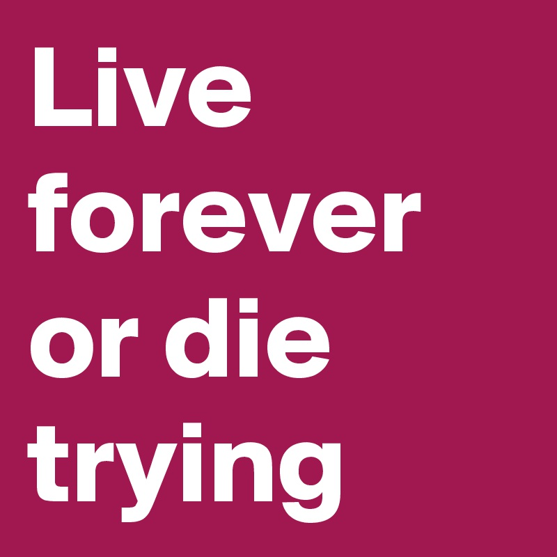 Live forever or die trying