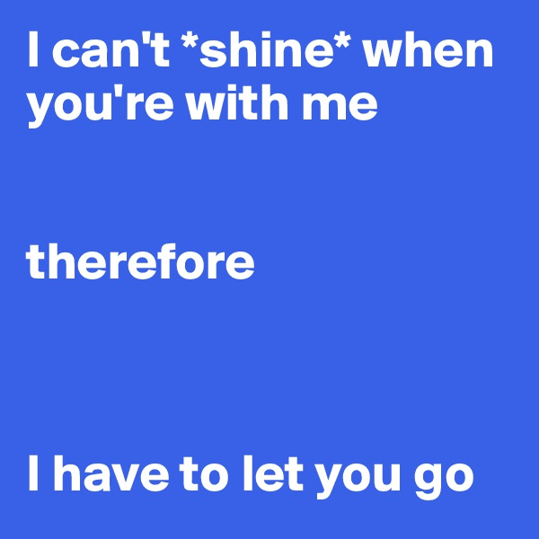 I can't *shine* when you're with me   therefore    I have to let you go