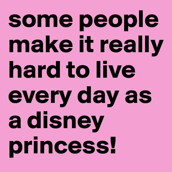 some people make it really hard to live every day as a disney princess!