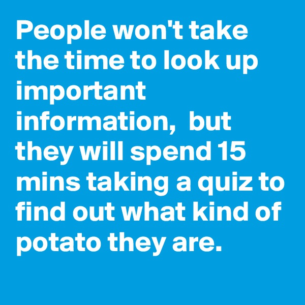 People won't take the time to look up important information,  but they will spend 15 mins taking a quiz to find out what kind of potato they are.