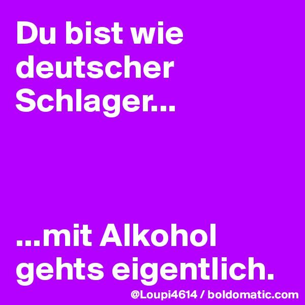 Du bist wie deutscher Schlager...    ...mit Alkohol gehts eigentlich.
