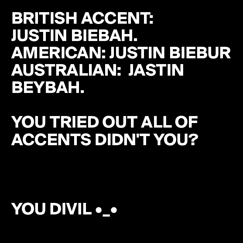 BRITISH ACCENT: JUSTIN BIEBAH. AMERICAN: JUSTIN BIEBUR AUSTRALIAN:  JASTIN  BEYBAH.  YOU TRIED OUT ALL OF  ACCENTS DIDN'T YOU?    YOU DIVIL •_•