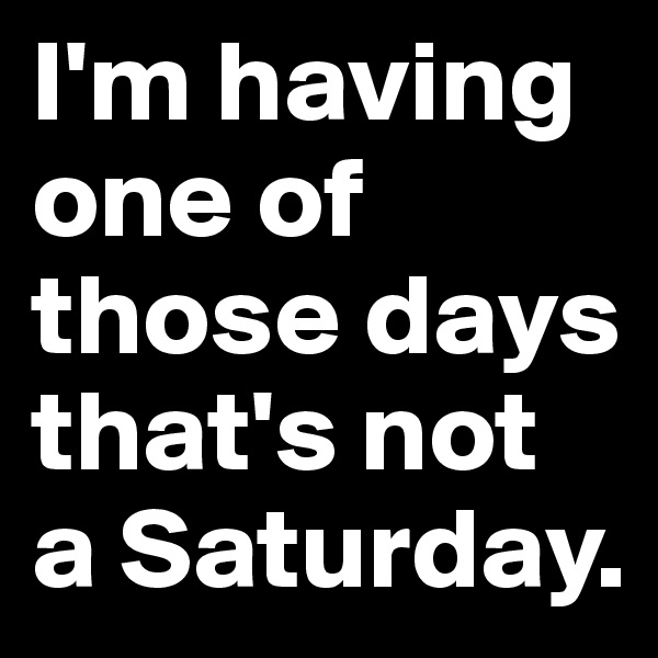 I'm having one of those days that's not a Saturday.
