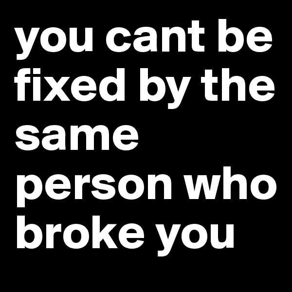 you cant be fixed by the same person who broke you
