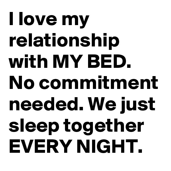 I love my relationship with MY BED. No commitment needed. We just sleep together EVERY NIGHT.