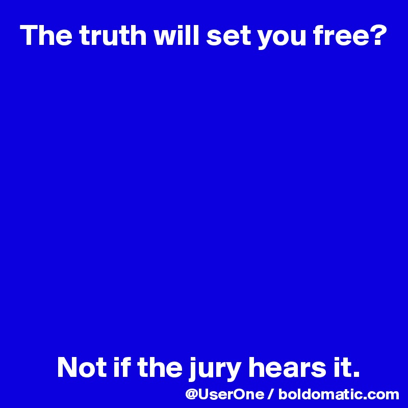 The truth will set you free?                 Not if the jury hears it.