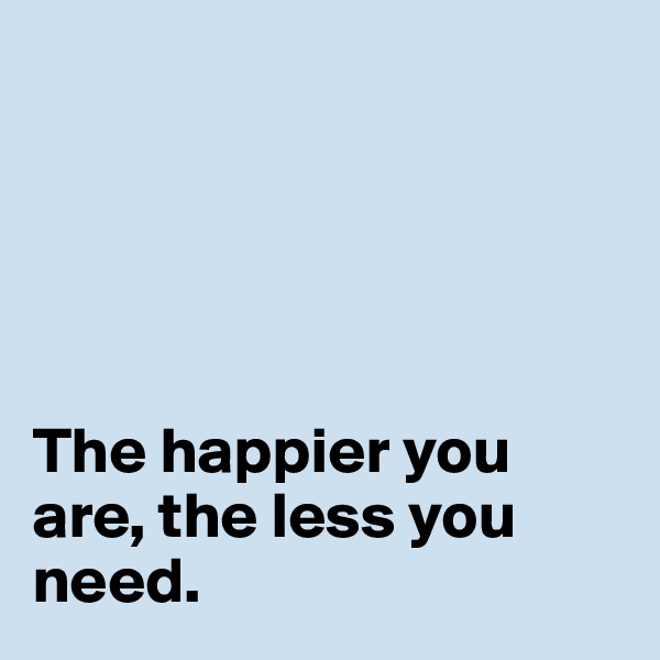 The happier you are, the less you need.