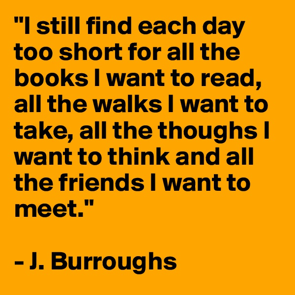 """I still find each day too short for all the books I want to read, all the walks I want to take, all the thoughs I want to think and all the friends I want to meet.""  - J. Burroughs"