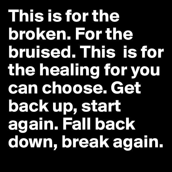 This is for the broken. For the bruised. This  is for the healing for you can choose. Get back up, start again. Fall back down, break again.