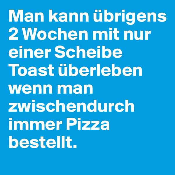 Man kann übrigens 2 Wochen mit nur einer Scheibe Toast überleben wenn man zwischendurch immer Pizza bestellt.