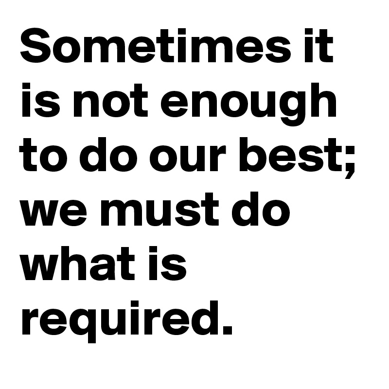 Sometimes it is not enough  to do our best;  we must do what is required.