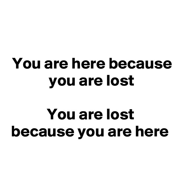 You are here because you are lost   You are lost  because you are here