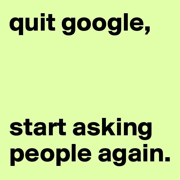 quit google,     start asking people again.