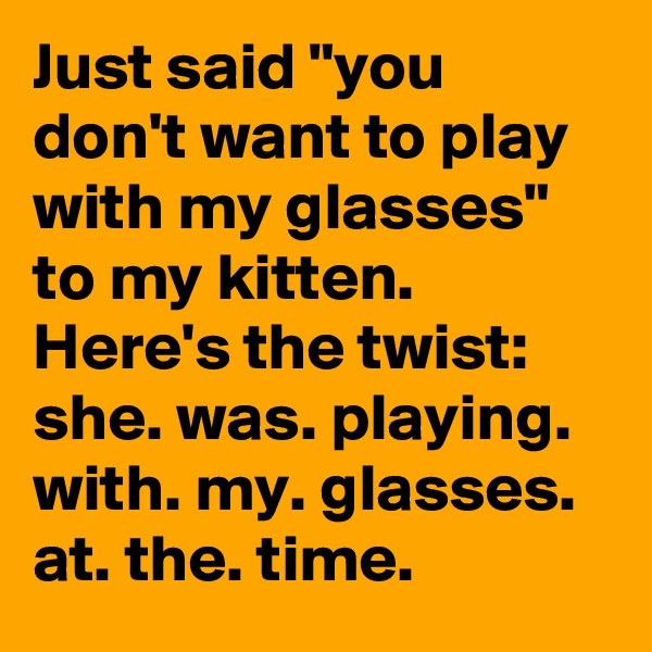 """Just said """"you don't want to play with my glasses"""" to my kitten. Here's the twist: she. was. playing. with. my. glasses. at. the. time."""