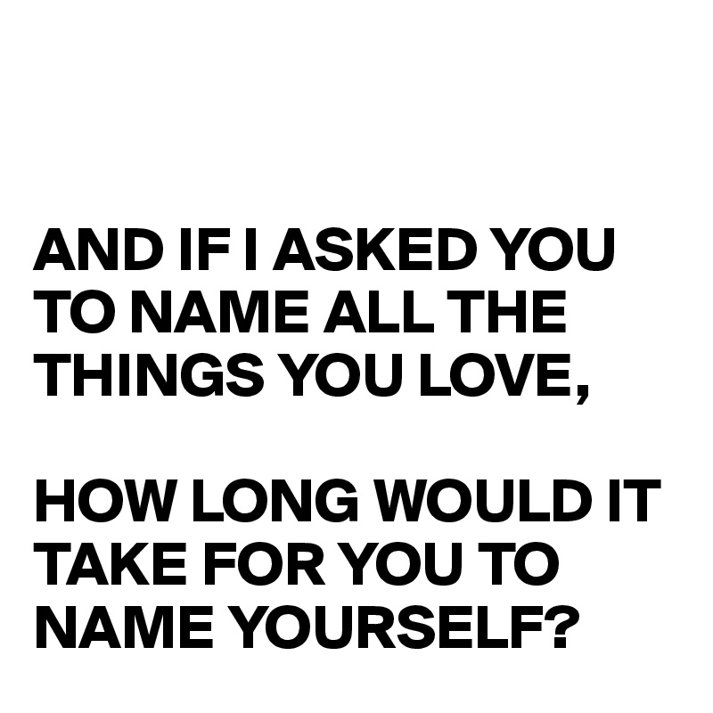 AND IF I ASKED YOU TO NAME ALL THE THINGS YOU LOVE,  HOW LONG WOULD IT TAKE FOR YOU TO NAME YOURSELF?