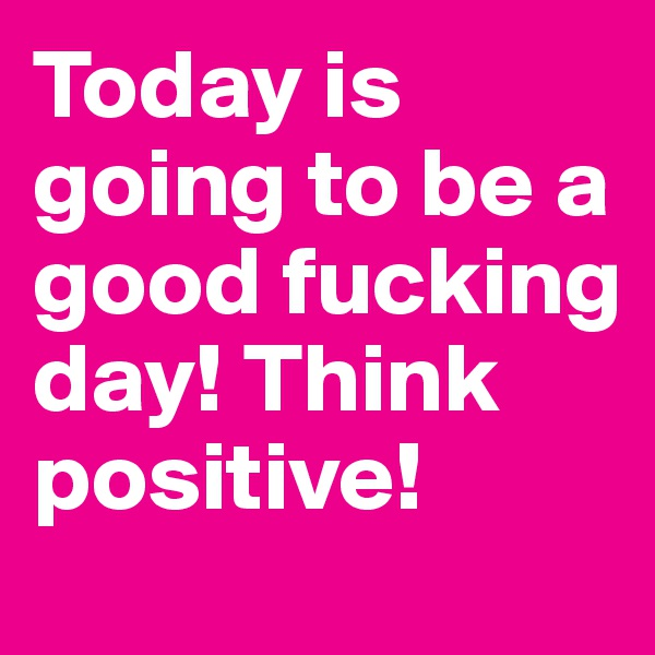 Today is going to be a good fucking day! Think positive!