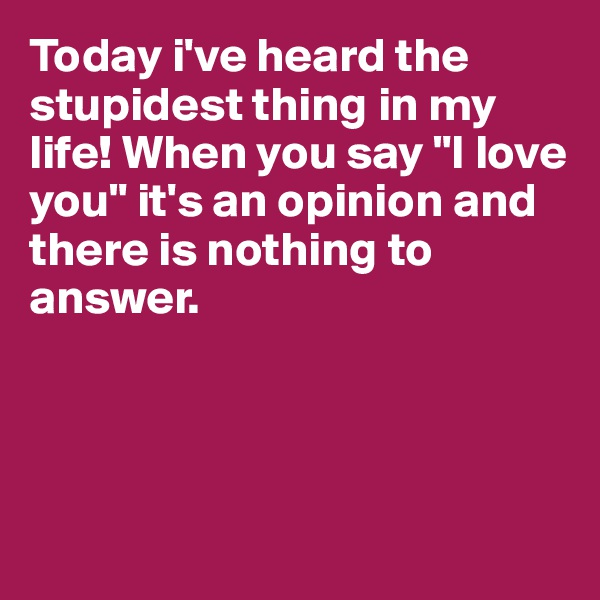 "Today i've heard the stupidest thing in my life! When you say ""I love you"" it's an opinion and there is nothing to answer."