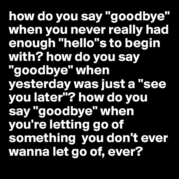 "how do you say ""goodbye"" when you never really had enough ""hello""s to begin with? how do you say ""goodbye"" when yesterday was just a ""see you later""? how do you say ""goodbye"" when you're letting go of something  you don't ever wanna let go of, ever?"