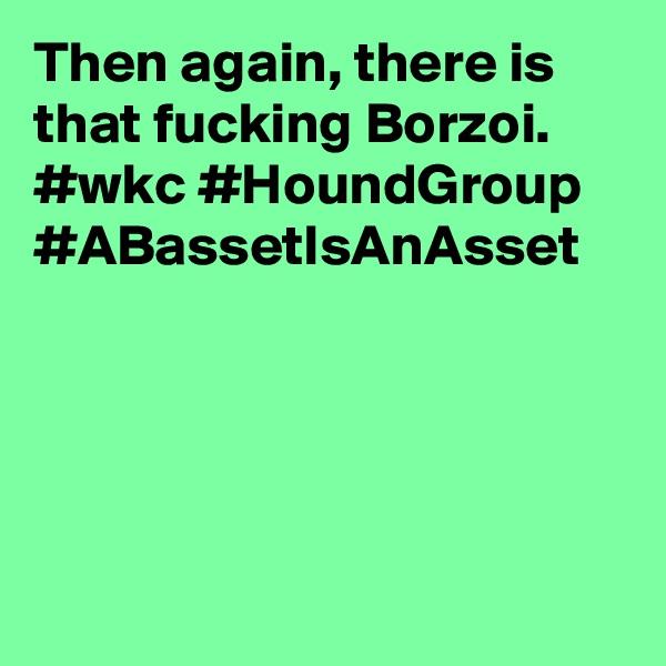 Then again, there is that fucking Borzoi. #wkc #HoundGroup #ABassetIsAnAsset