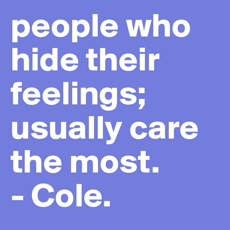 people who hide their feelings; usually care the most.    - Cole.