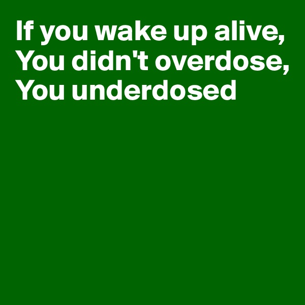 If you wake up alive, You didn't overdose, You underdosed