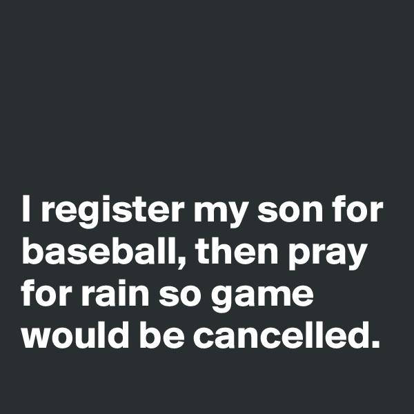 I register my son for baseball, then pray for rain so game would be cancelled.