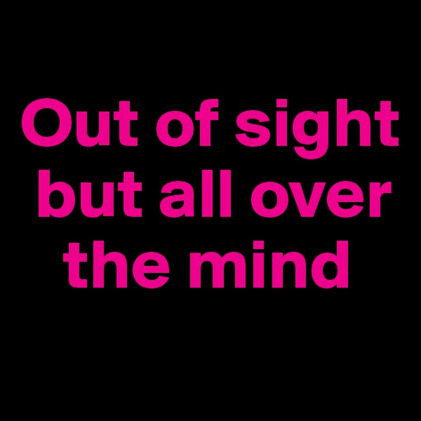 Out of sight     but all over        the mind