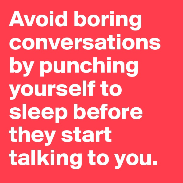 Avoid boring conversations by punching yourself to sleep before they start talking to you.