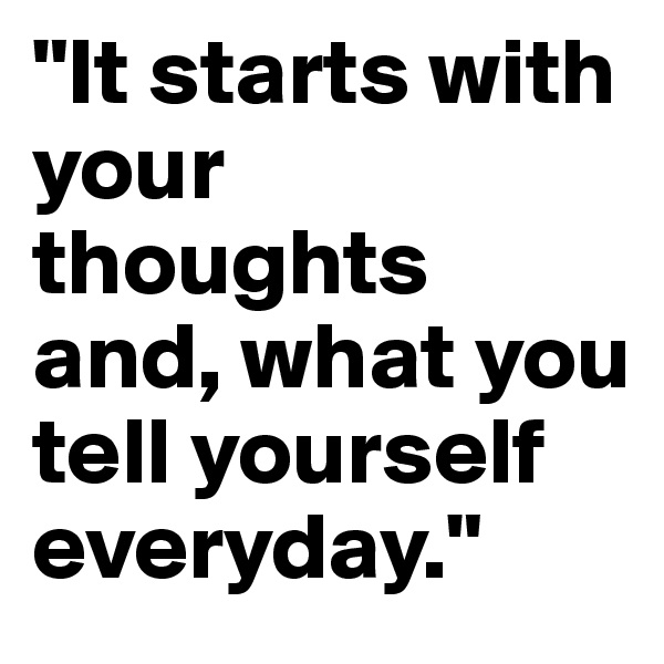 """It starts with your thoughts and, what you tell yourself everyday."""