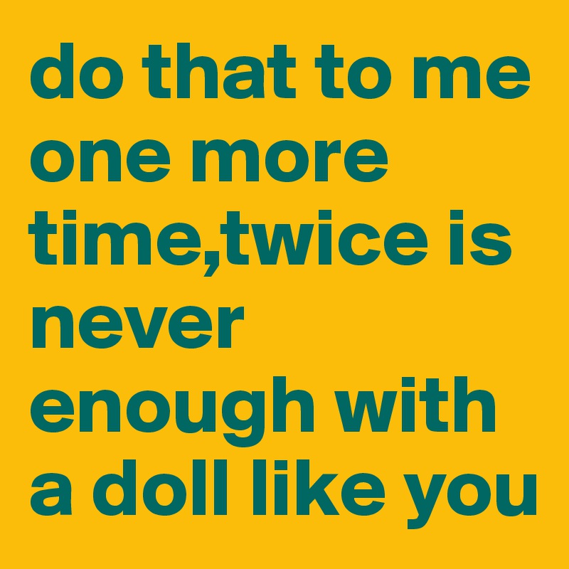 do that to me one more time,twice is never enough with a doll like you