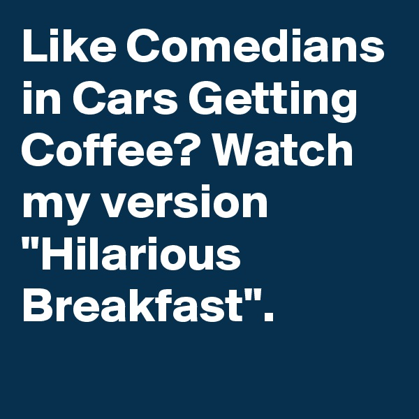 "Like Comedians in Cars Getting Coffee? Watch my version ""Hilarious Breakfast""."