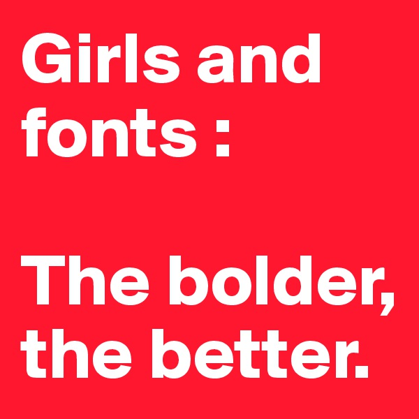 Girls and fonts :   The bolder, the better.