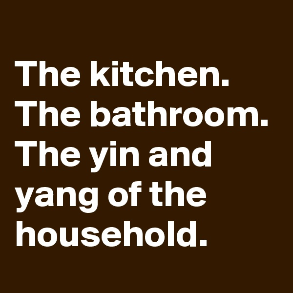 The kitchen. The bathroom. The yin and yang of the household.