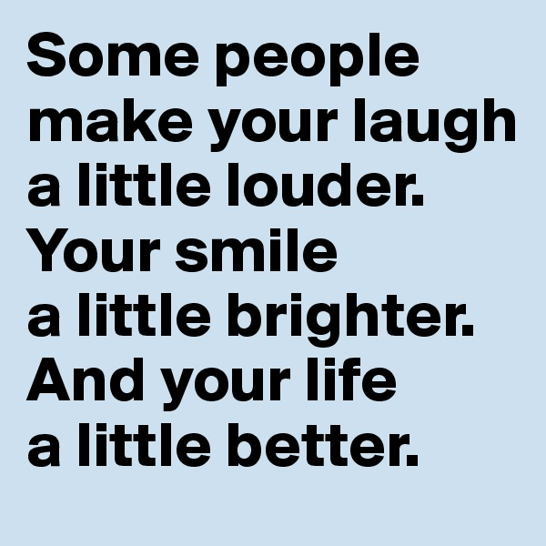 Some people make your laugh a little louder. Your smile  a little brighter. And your life  a little better.