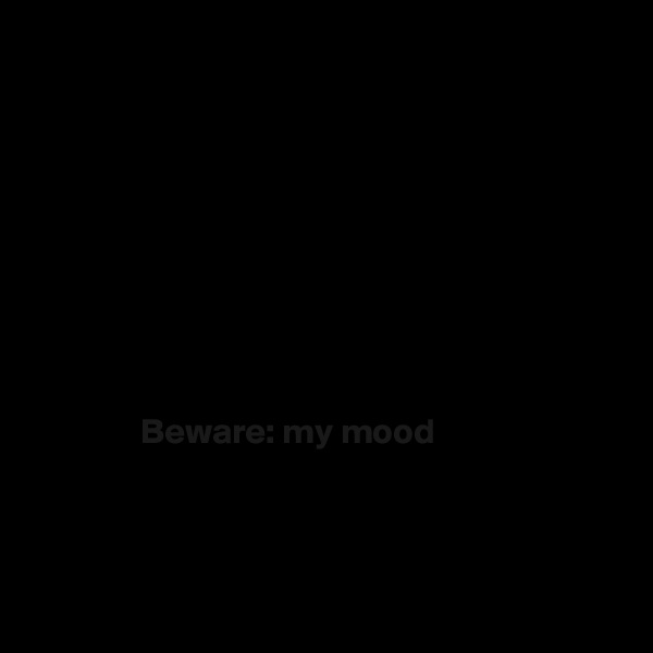 Beware: my mood