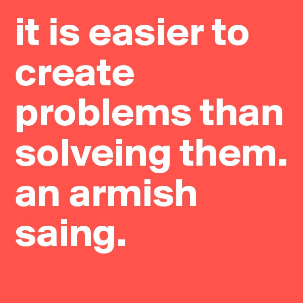 it is easier to create problems than solveing them. an armish saing.