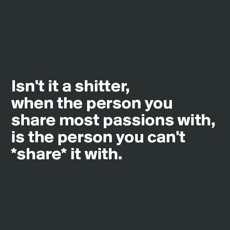 Isn't it a shitter,  when the person you share most passions with, is the person you can't *share* it with.