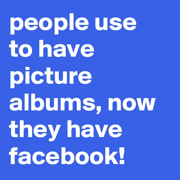 people use to have picture albums, now they have facebook!