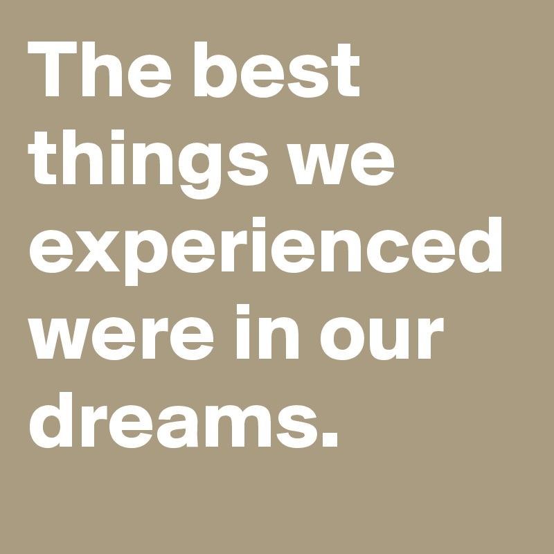 The best things we experienced were in our dreams.
