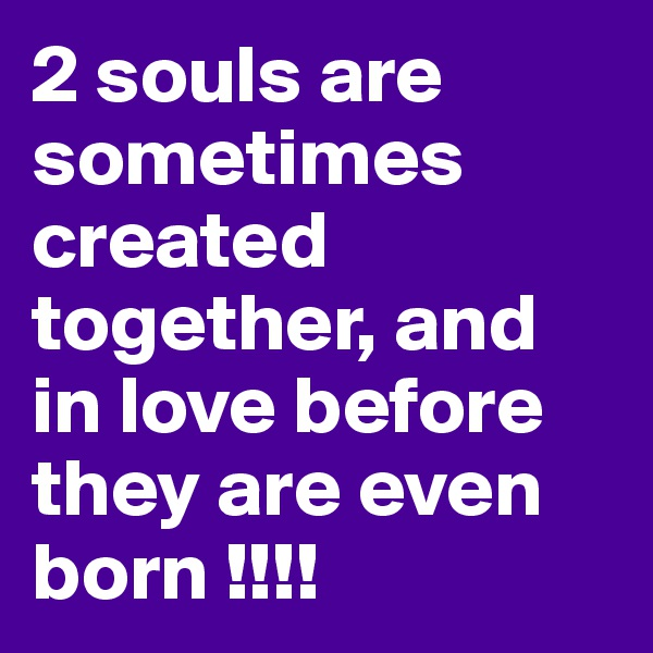 2 souls are sometimes created together, and in love before they are even born !!!!