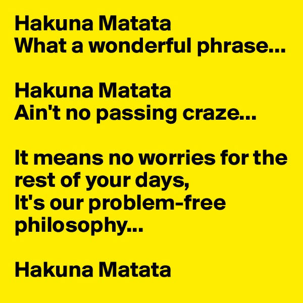 Hakuna Matata What a wonderful phrase...  Hakuna Matata Ain't no passing craze...  It means no worries for the rest of your days, It's our problem-free philosophy...  Hakuna Matata