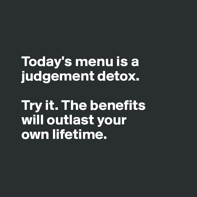 Today's menu is a      judgement detox.      Try it. The benefits      will outlast your      own lifetime.